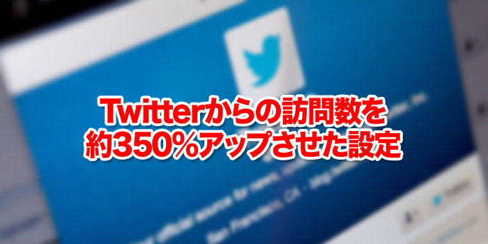 Twitterからの訪問数を約350%アップさせた設定
